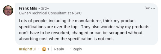 Lots of people, including the manufacturer think my specifications are over the top. They also wonder why my products don't have to be reworked, changed or can be scrapped without absorbing cost when the specification is not met.